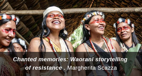 Link to contribution from Margherita Scazza: Chanted memories, Waorani storytelling of resistance